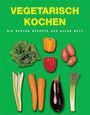 Vegetarisch kochen. Die besten Rezepte aus aller Welt