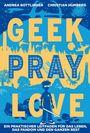 Geek, Pray, Love: Ein praktischer Leitfaden für das Leben, das Fandom und den ganzen Rest