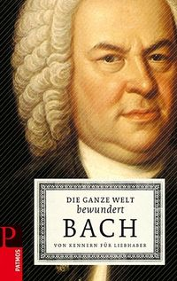 Die ganze Welt bewundert Bach: Von Kennern für Liebhaber - Klickt hier für die große Abbildung zur Rezension
