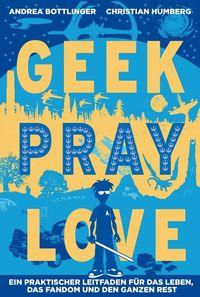 Geek, Pray, Love: Ein praktischer Leitfaden für das Leben, das Fandom und den ganzen Rest - Klickt hier für die große Abbildung zur Rezension