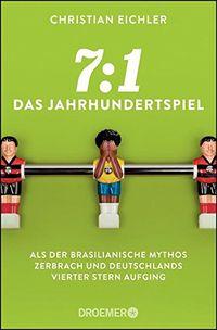 7:1 - Das Jahrhundertspiel: Als der brasilianische Mythos zerbrach und Deutschlands vierter Stern aufging - Klickt hier für die große Abbildung zur Rezension