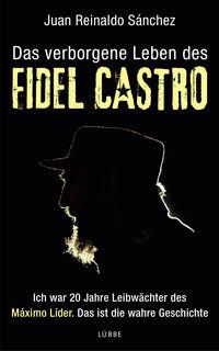Das verborgene Leben des Fidel Castro: Ich war 20 Jahre Leibwächter des Maximo Lider. Das ist die wahre Geschichte - Klickt hier für die große Abbildung zur Rezension