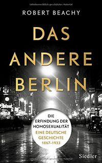 Das andere Berlin - Die Erfindung der Homosexualität: Eine deutsche Geschichte 1867 – 1933 - Klickt hier für die große Abbildung zur Rezension
